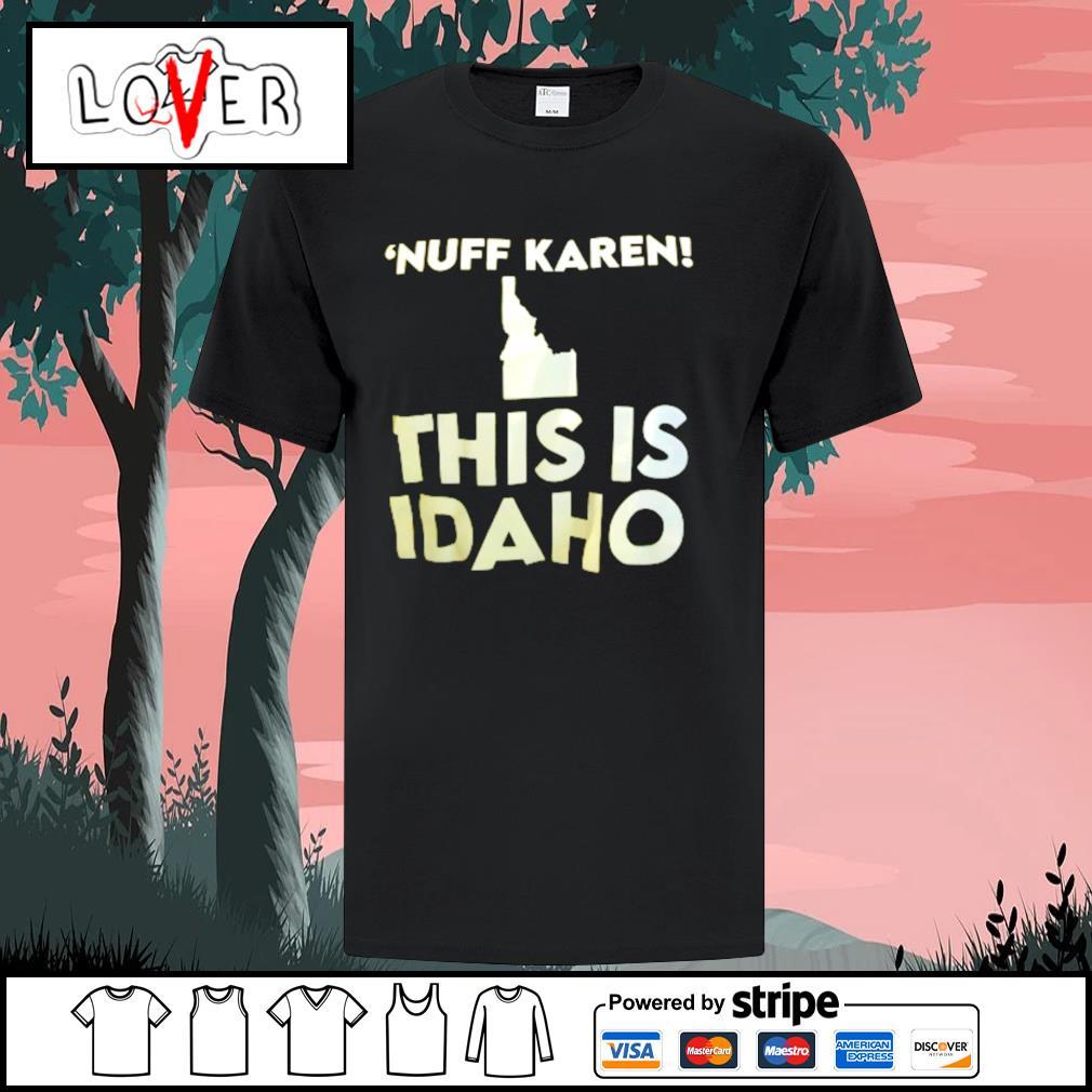 'Nuff Karen this is IDAHO shirt