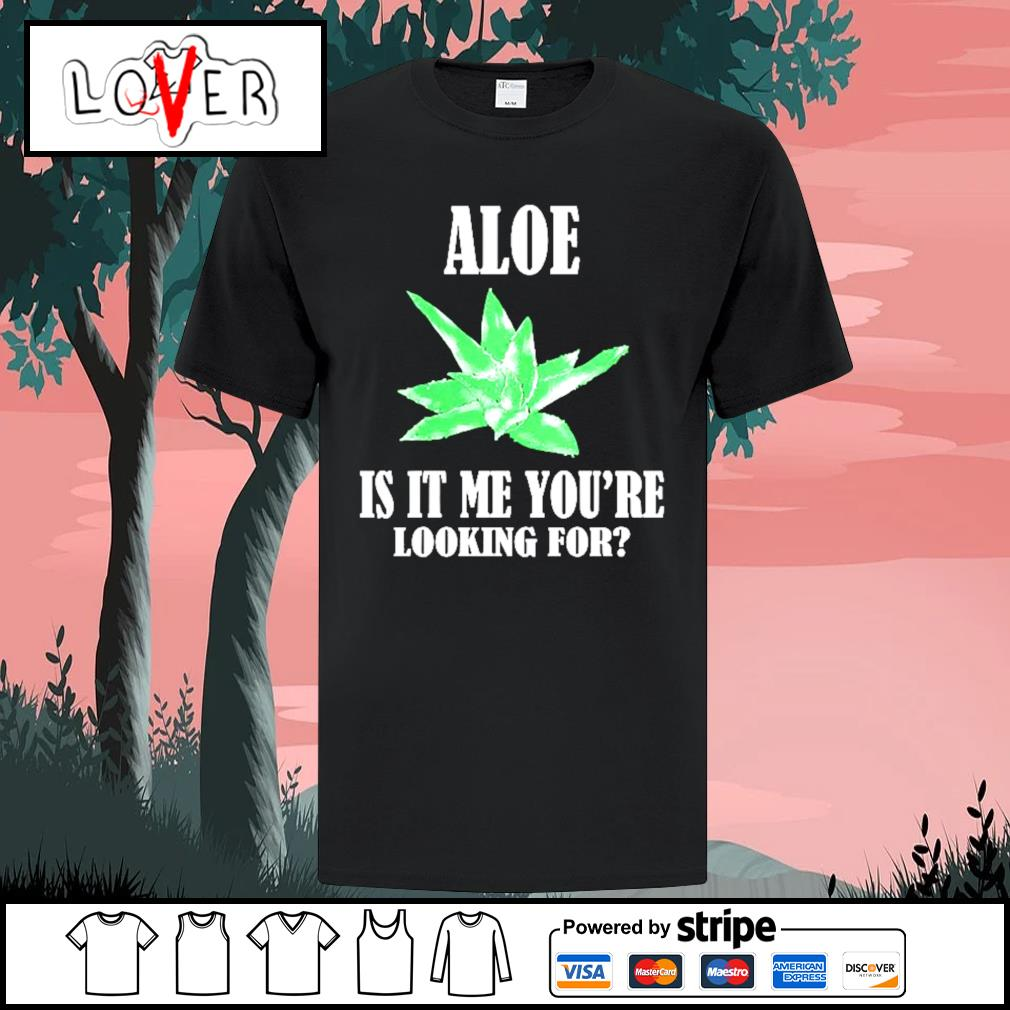 Aloe is it me you're looking for succulents plants puns shirt