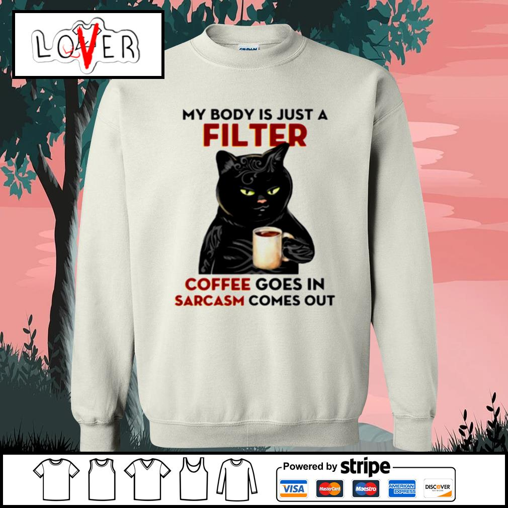 My body is just a filter Coffee goes in sarcasm comes out Sweater