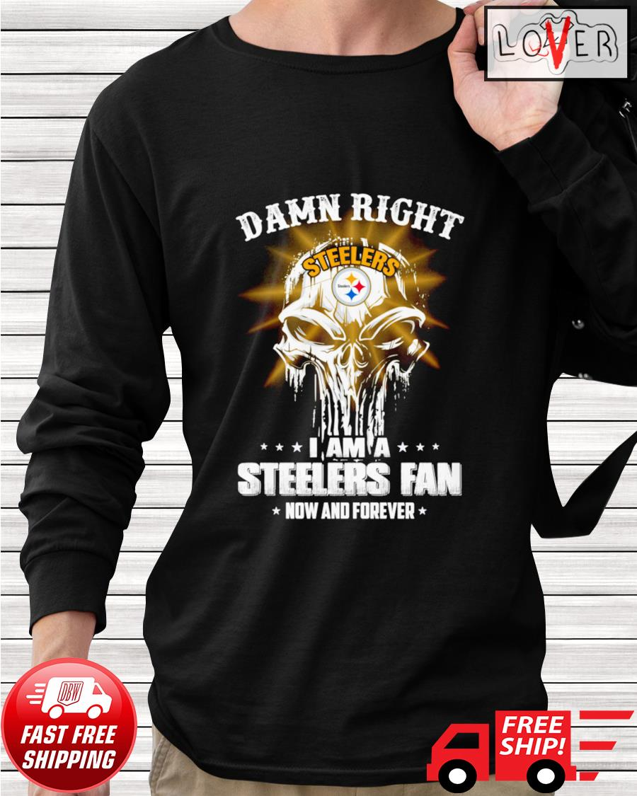 Damn right I am a Steelers fan now and forever skull longsleeve-tee
