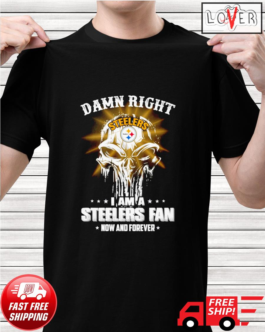 Damn right I am a Steelers fan now and forever skull shirt