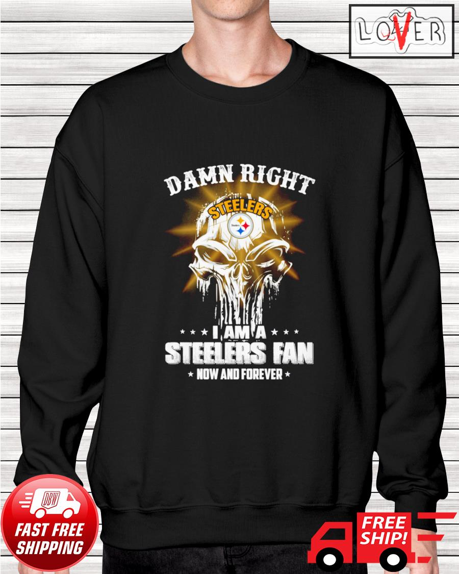 Damn right I am a Steelers fan now and forever skull sweater