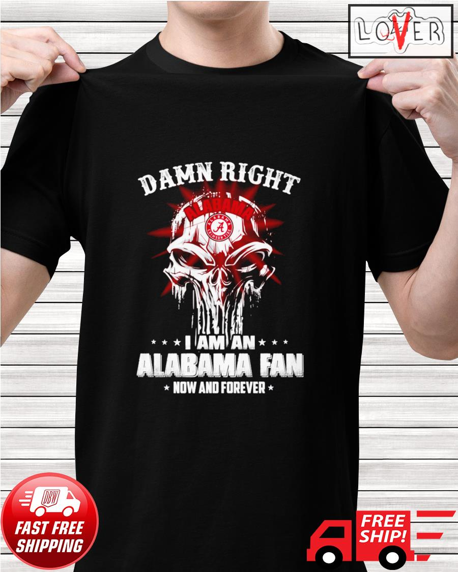 Damn right I am an Alabama fan now and forever skull shirt