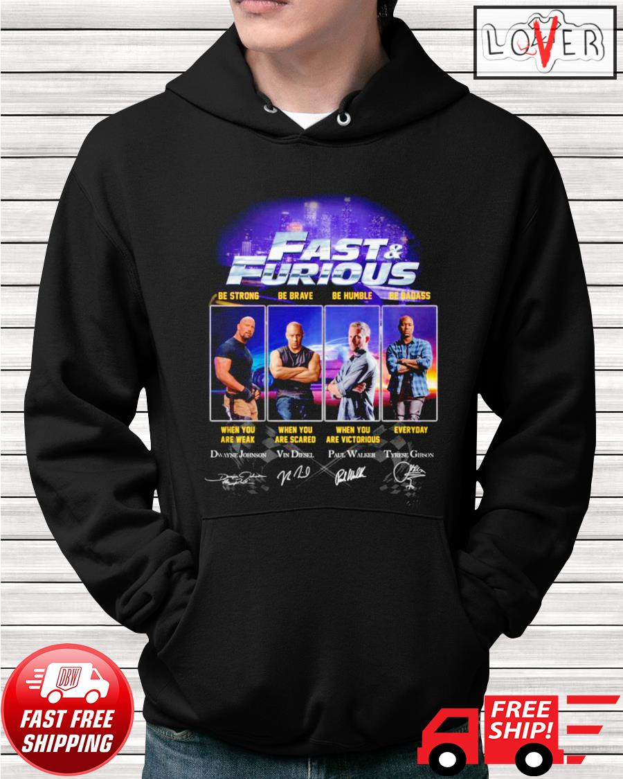 Fast and Furious be strong when you are weak be brave when you are scared be humble and be badass hoodie