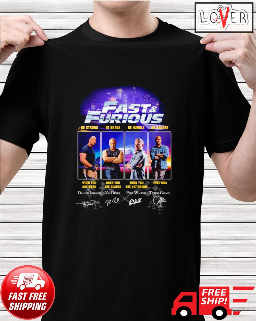 Fast and Furious be strong when you are weak be brave when you are scared be humble and be badass shirt