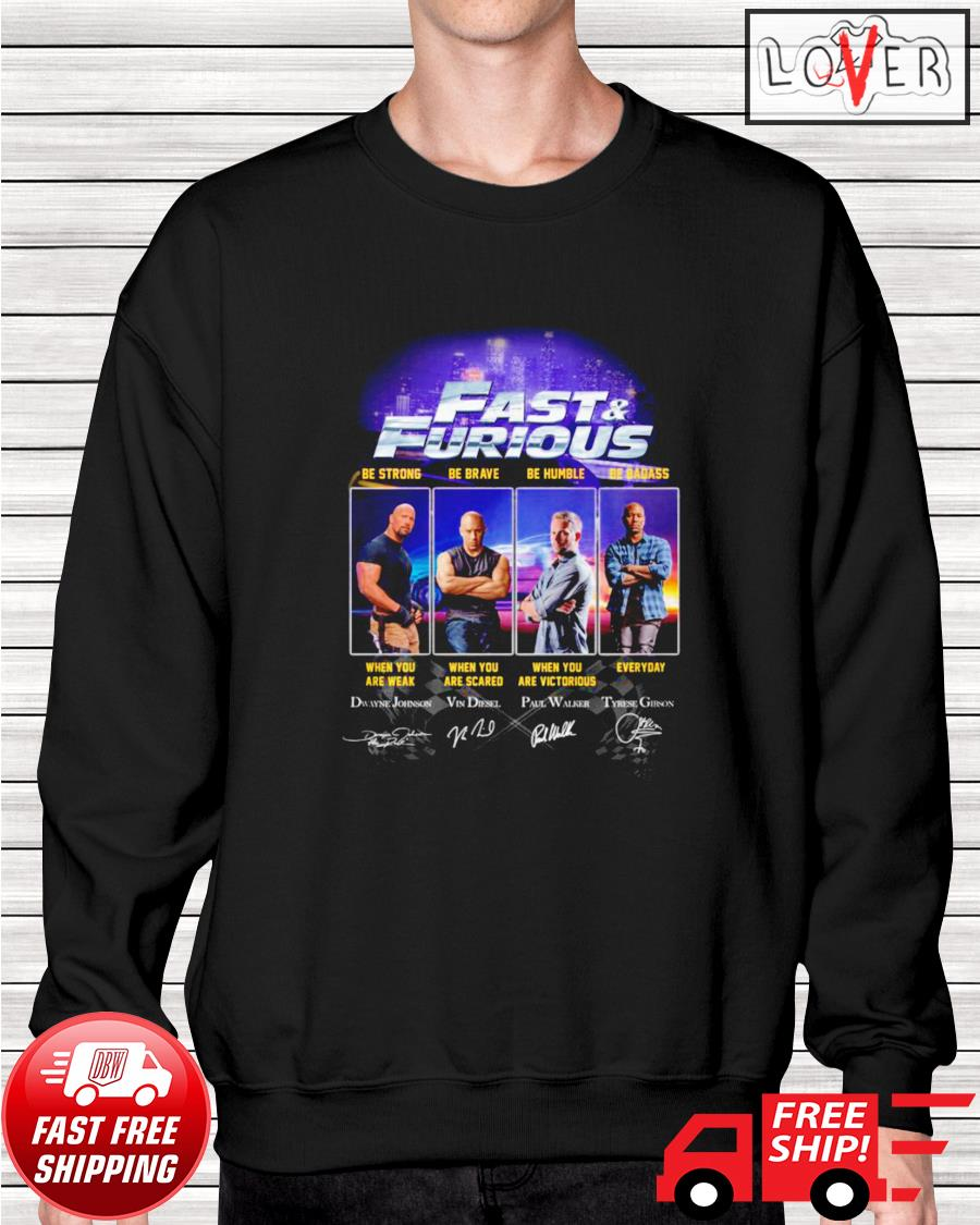Fast and Furious be strong when you are weak be brave when you are scared be humble and be badass sweater