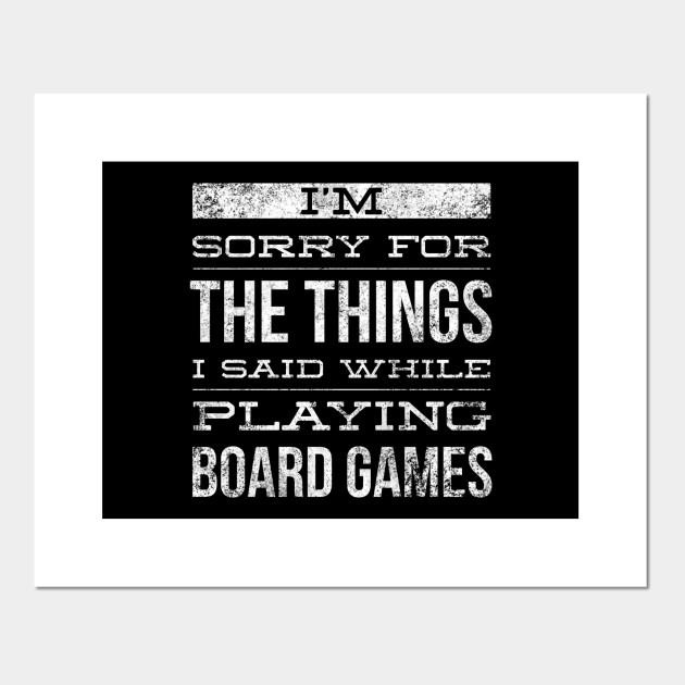 I'm sorry for the things I said while playing board games Posters and Art Prints