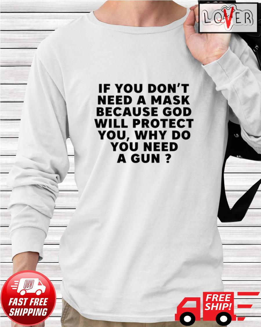 If you don't need a mask because God will protect you why do you need a gun longsleeve-tee