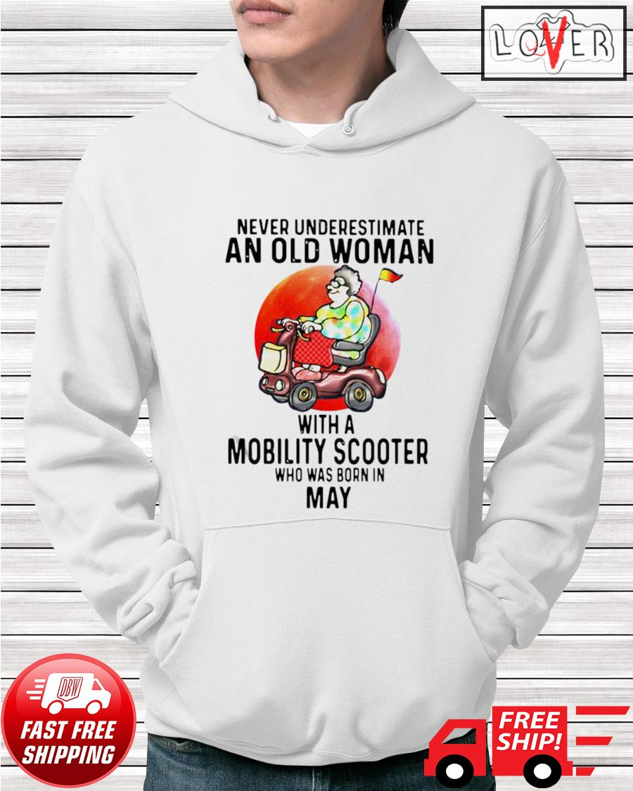 Never underestimate an old man with a mobility scooter who was born in May hoodie