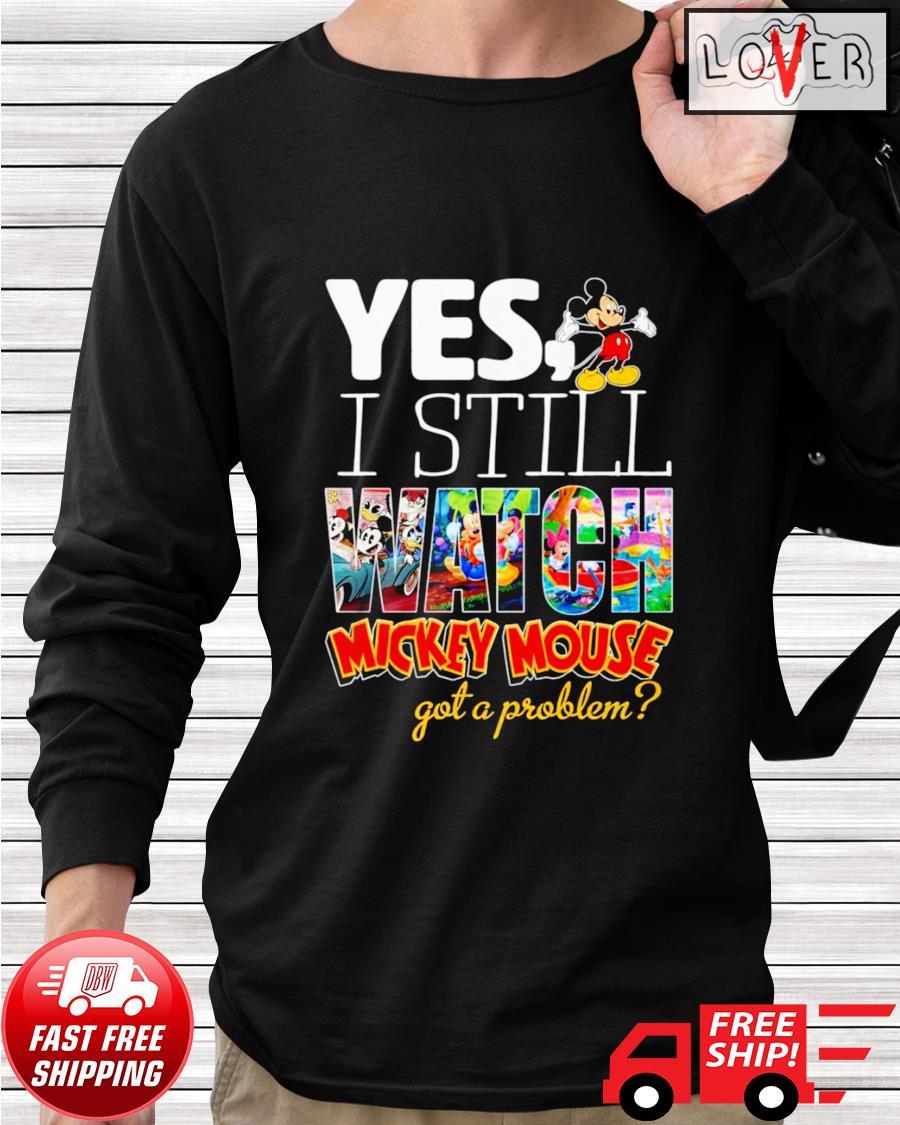 Yes I still watch Mickey Mouse got a problem longsleeve-tee