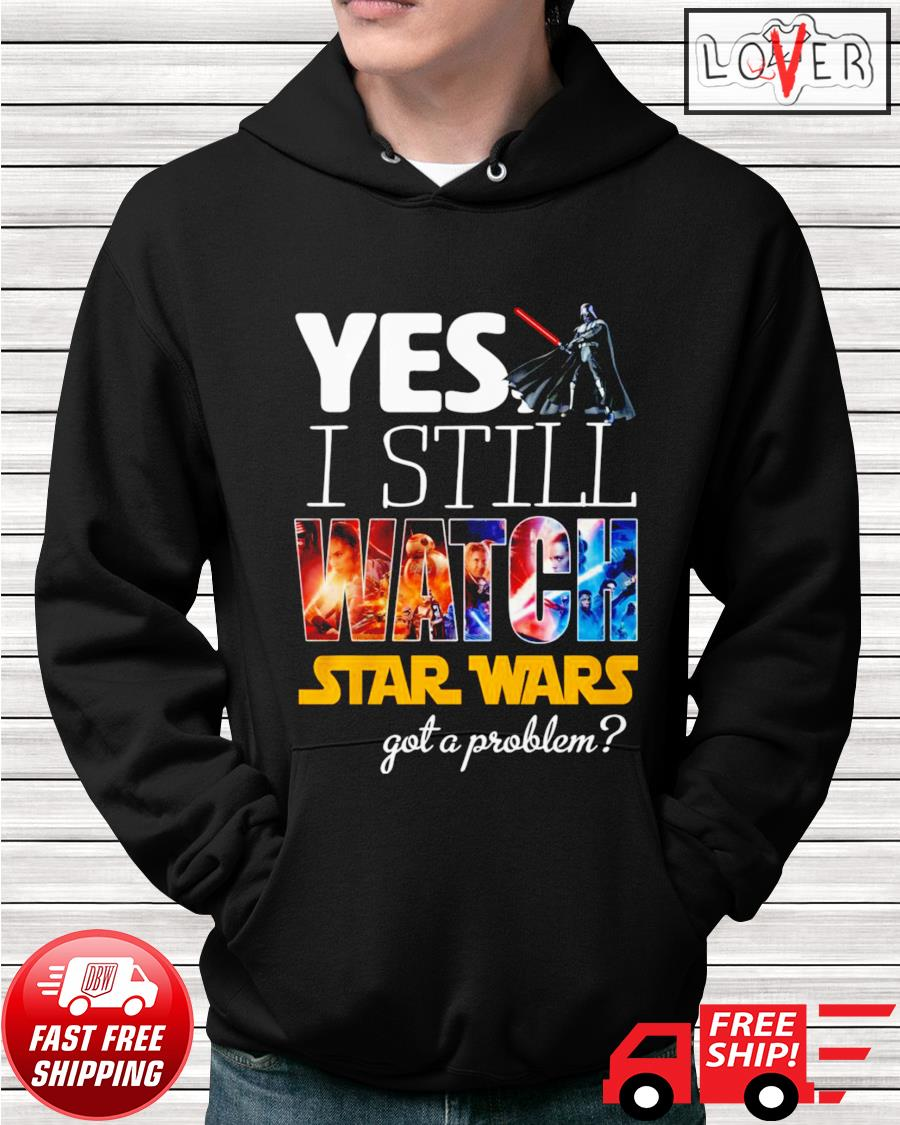 Yes I still watch Star Wars got a problem hoodie
