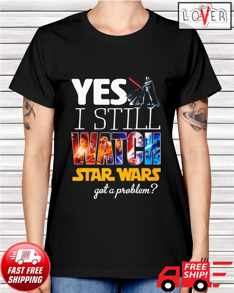 Yes I still watch Star Wars got a problem ladies-tee