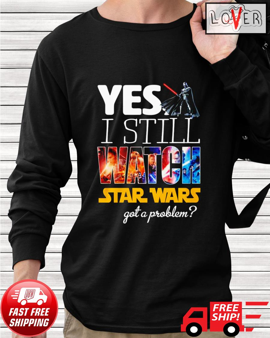 Yes I still watch Star Wars got a problem longsleeve-tee