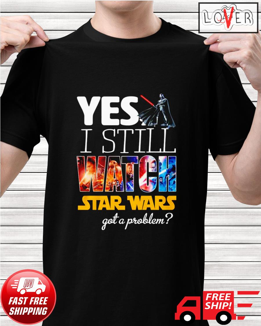 Yes I still watch Star Wars got a problem shirt