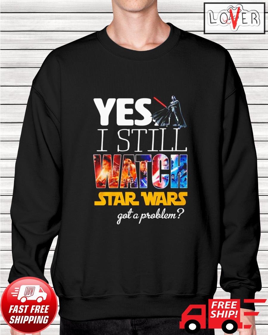 Yes I still watch Star Wars got a problem sweater
