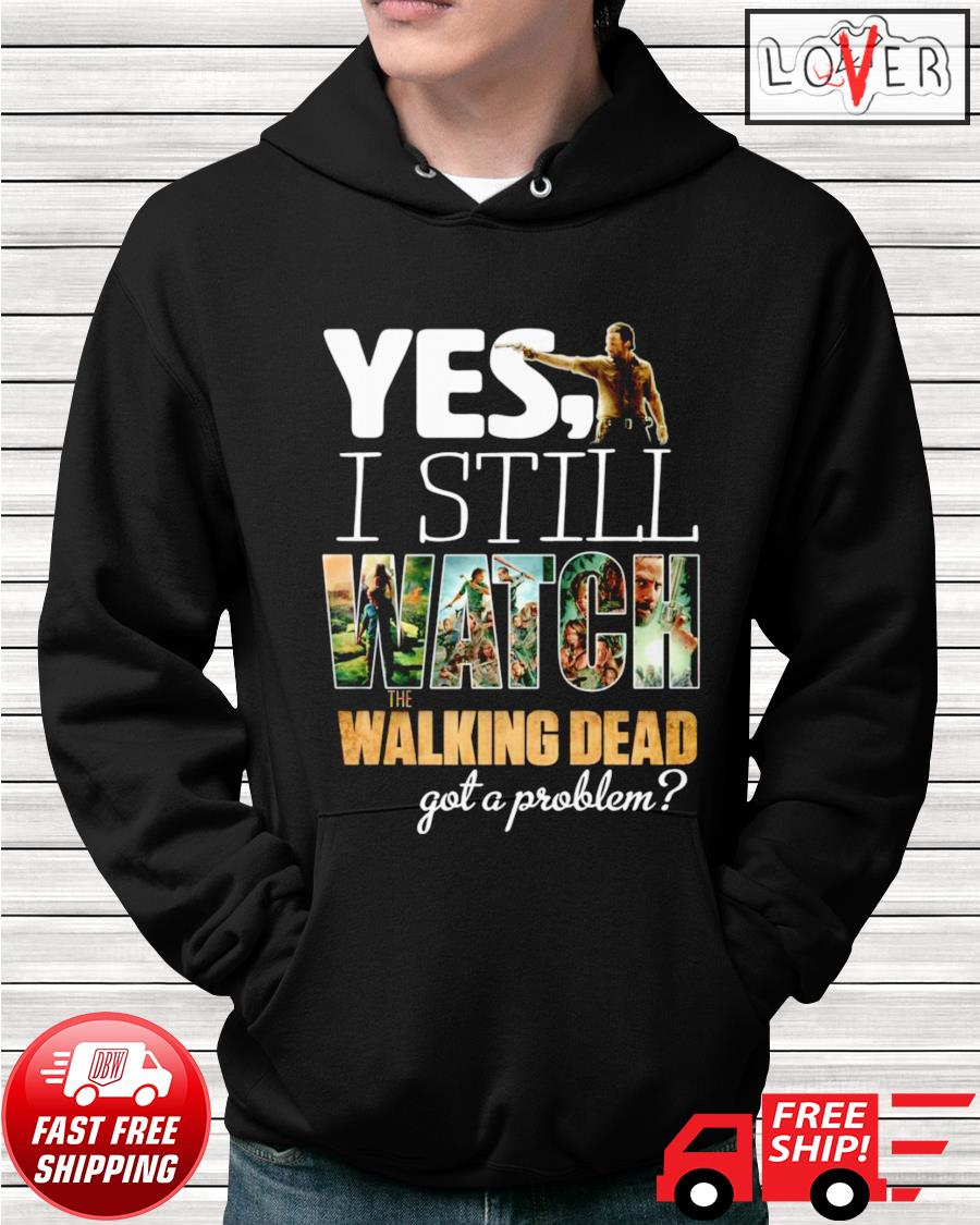 Yes I still watch The Walking Dead got a problem hoodie