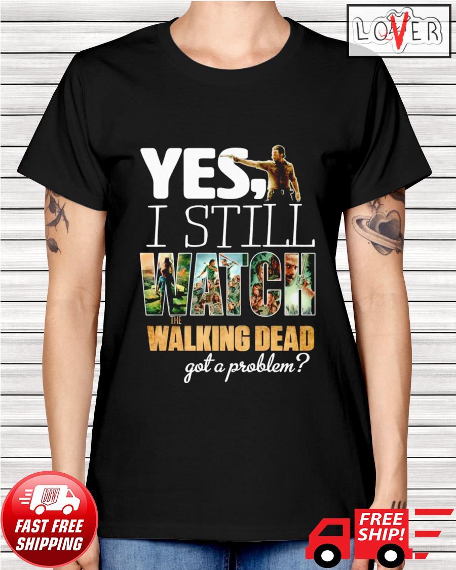 Yes I still watch The Walking Dead got a problem ladies-tee
