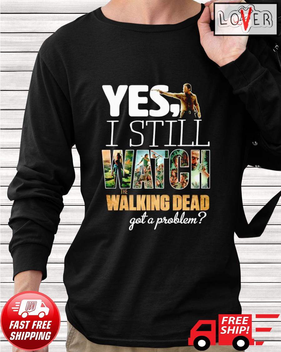 Yes I still watch The Walking Dead got a problem longsleeve-tee