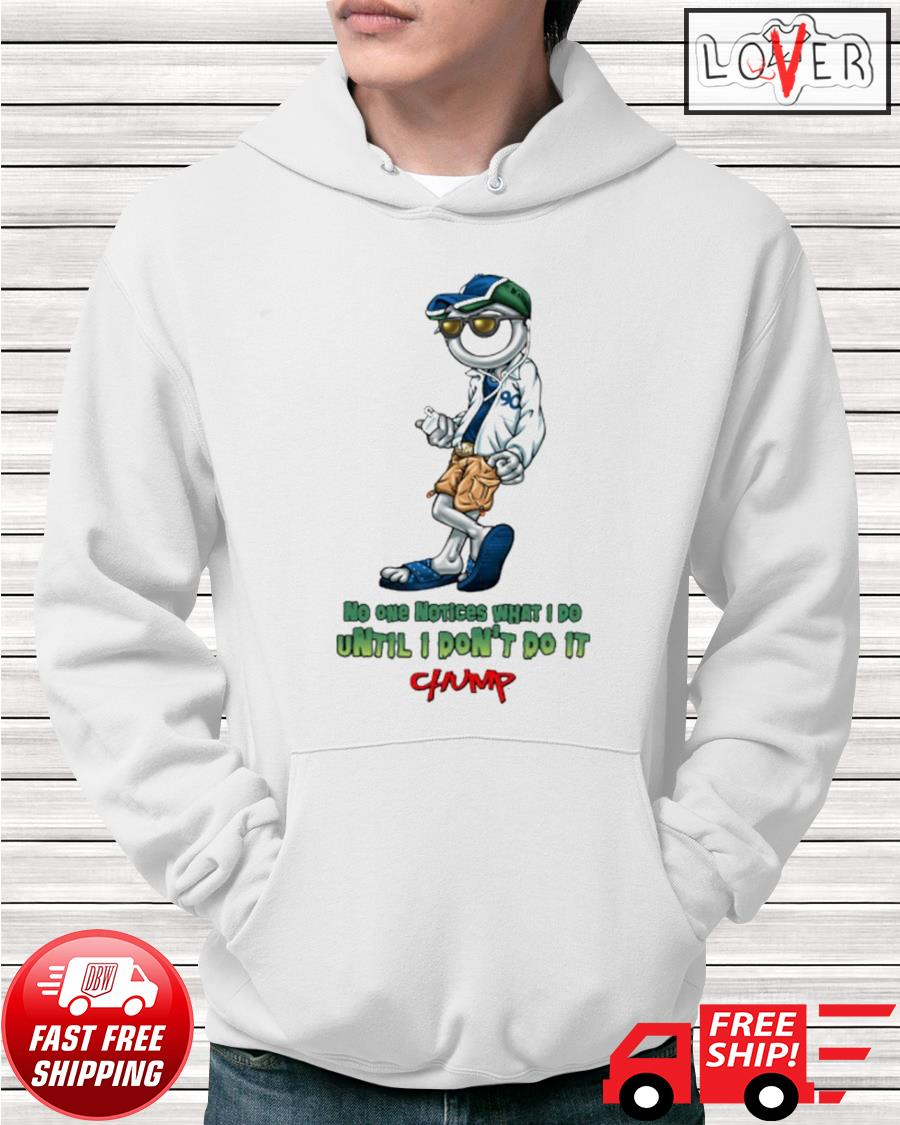 Chump No one notices what I do until I don't do it hoodie