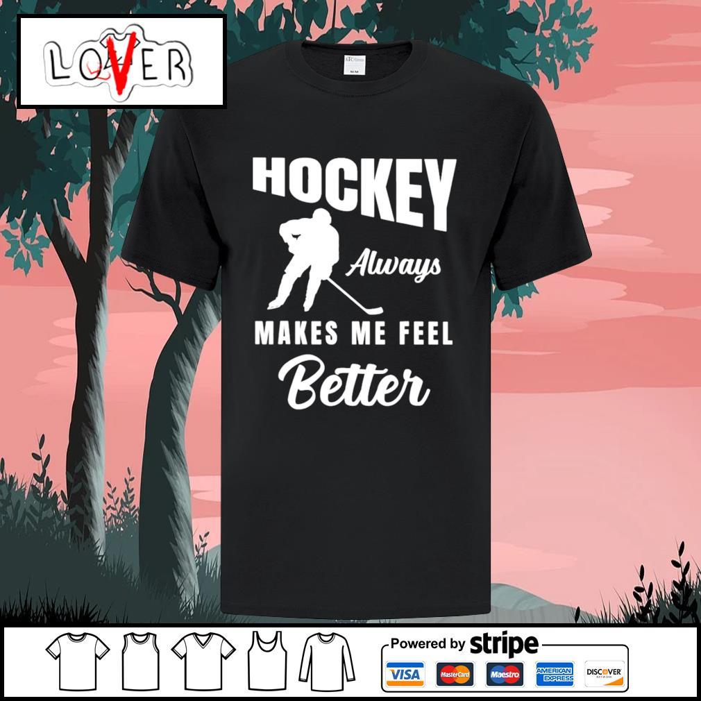 Hockey always makes me feel better shirt