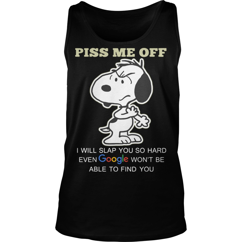 Snoopy Piss me off I will slap you so hard even google won't be able to find you tank top