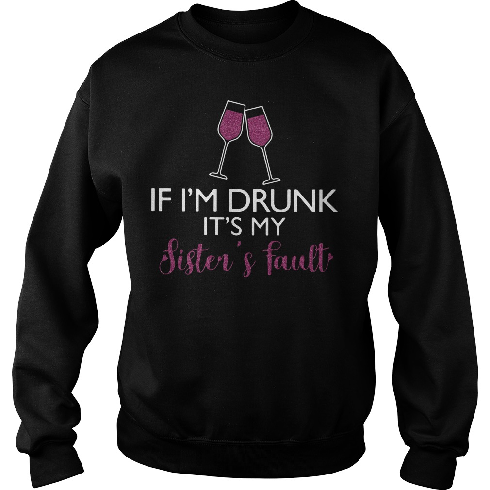 Wine If I'm drunk it's my sister's fault sweater
