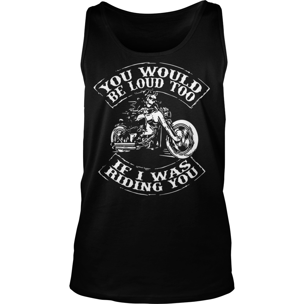 You would be loud too if I was riding you tank top