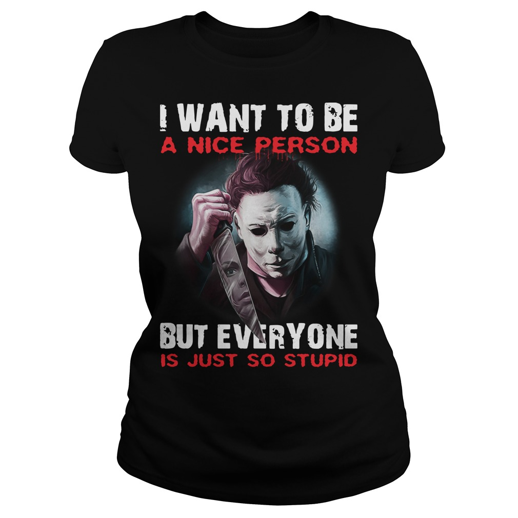 Michael Myers I want to be a nice person but everyone is just so stupid ladies tee