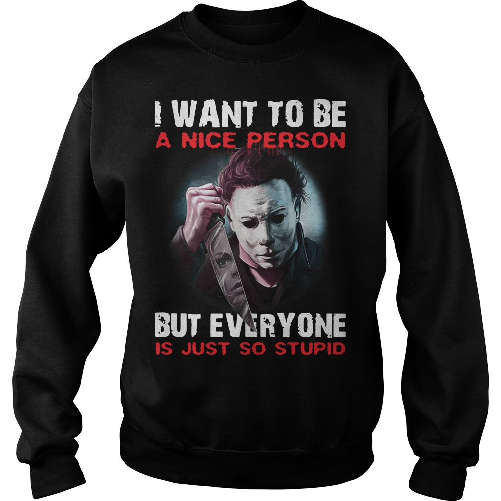 Michael Myers I want to be a nice person but everyone is just so stupid sweater