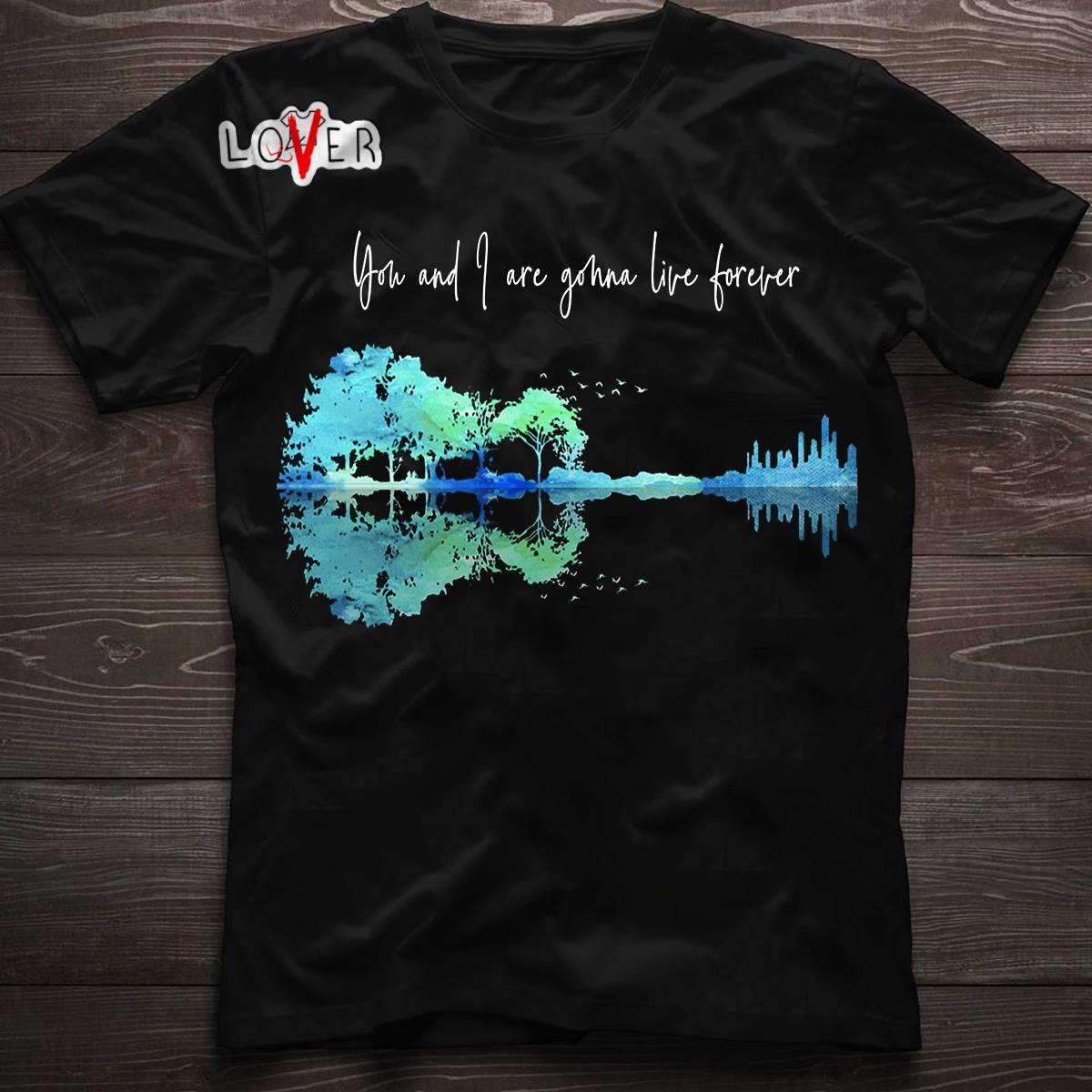 Guitar you and I are gonna live forever shirt, hoodie