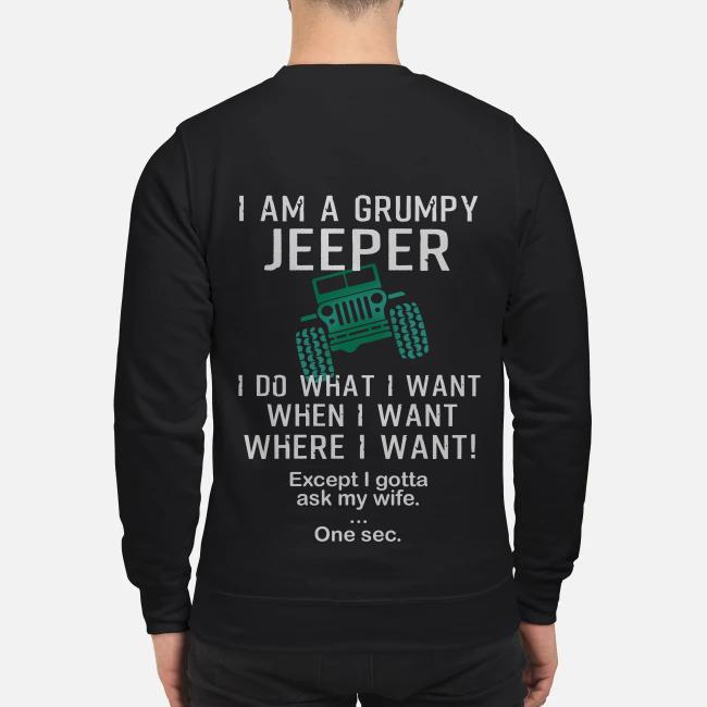 I am a grumpy jeeper I do what I want when I want where I want except I gotta ask my wife one sec Sweater