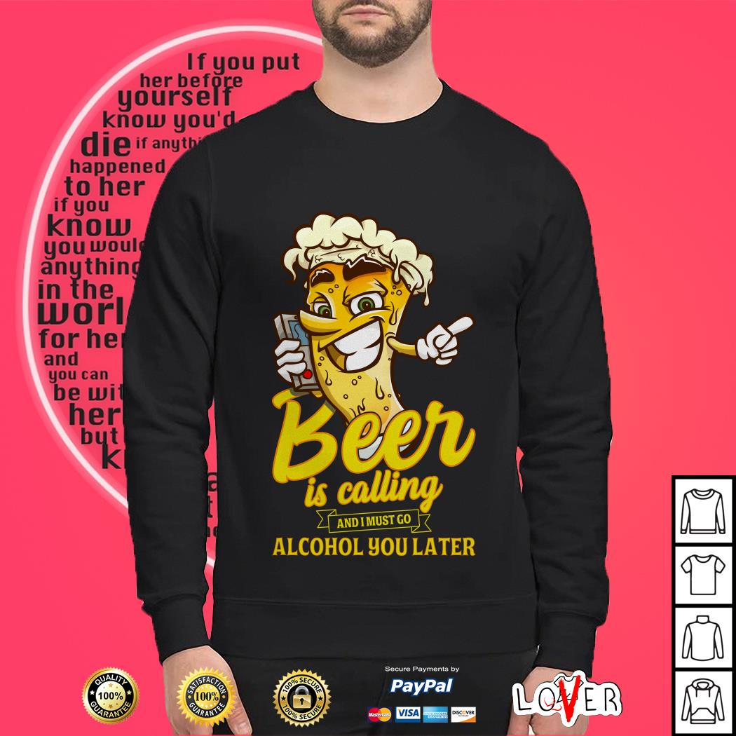 Beer Is calling and I must go alcohol you later Sweater