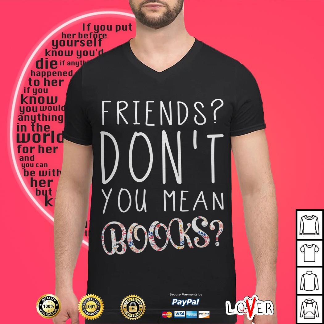 Friends don't you mean books shirt