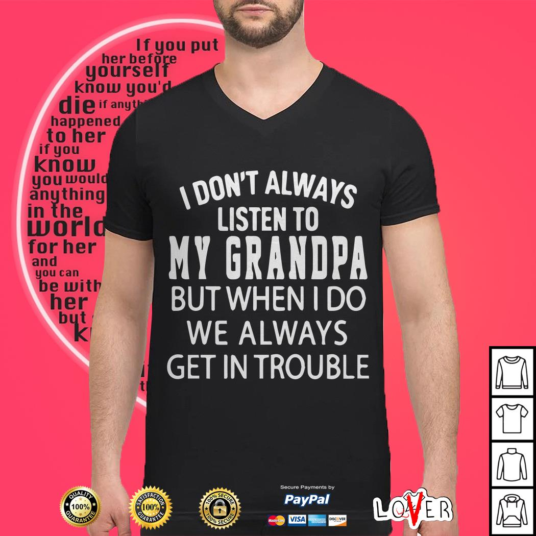 I don't always listen to my Grandpa but when I do we always get in trouble shirt