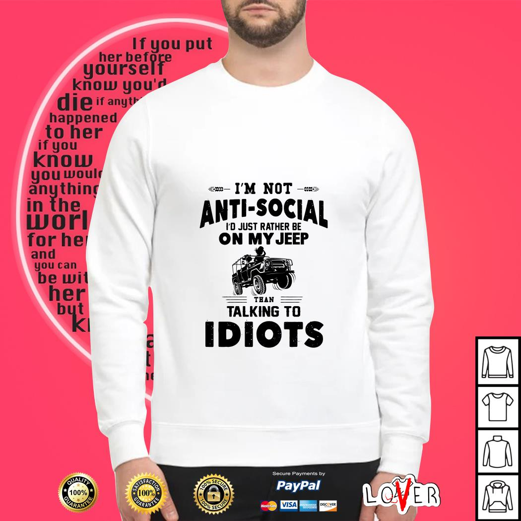 I'm not anti social I'd just rather be on my jeep than talking to Idiots Sweater