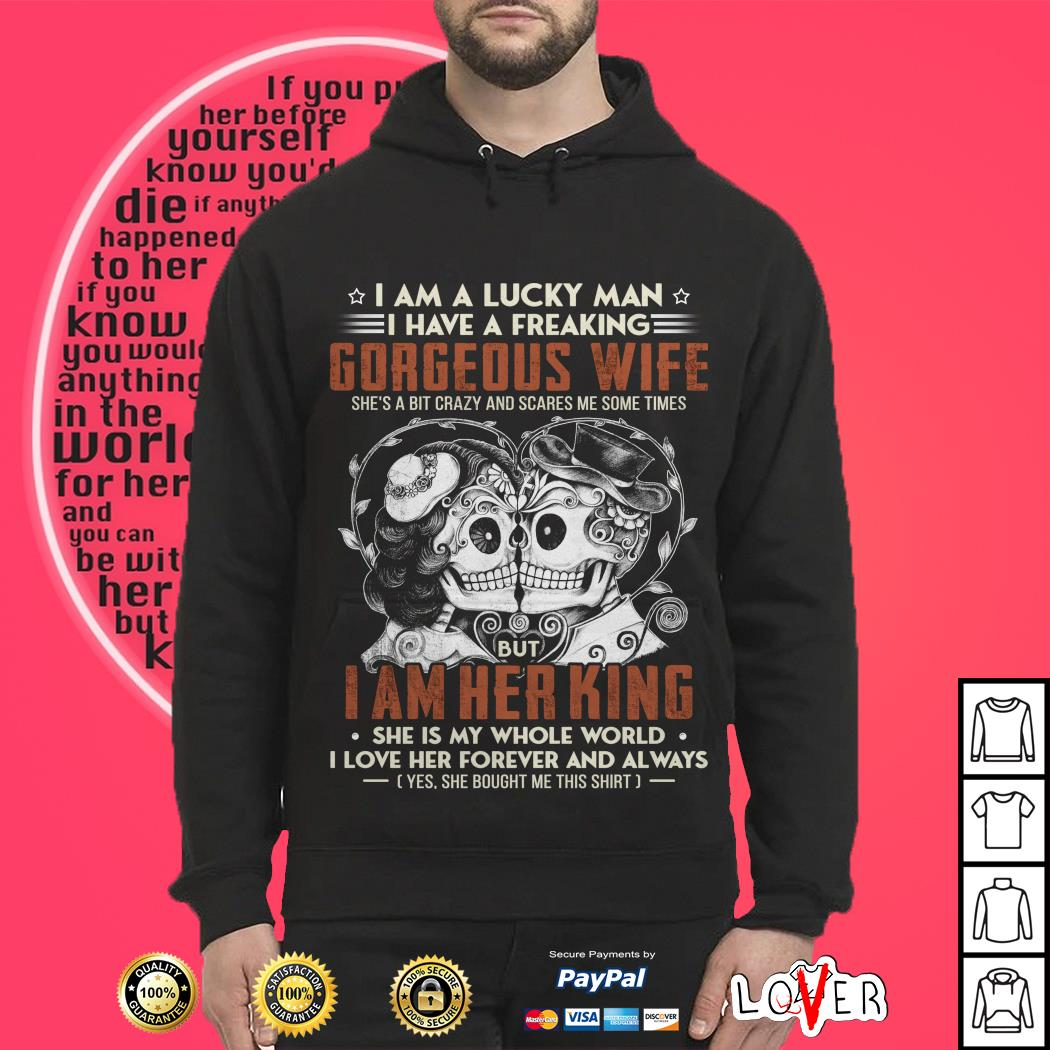 I am a lucky man I have a freaking gorgeous wife she's a bit crazy and scares me some times Hoodie