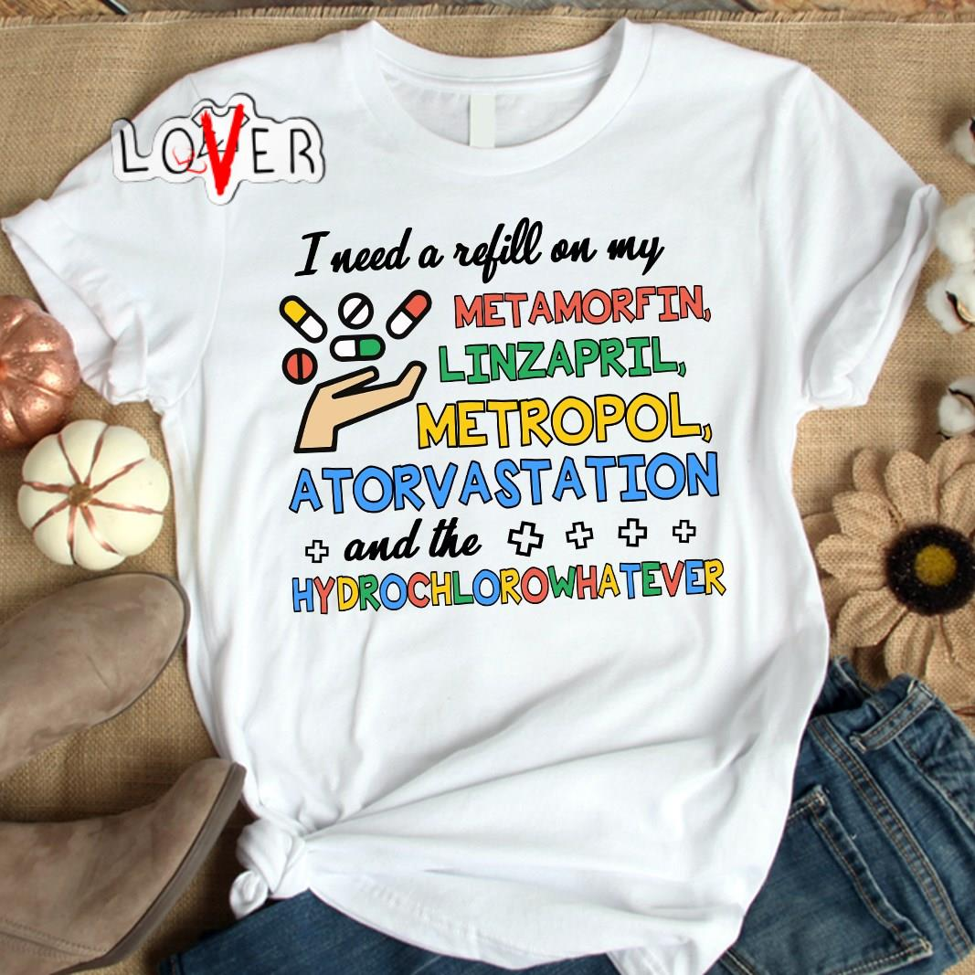I Need A Refill On My Metamorfin Linzapril Metropol Atorvastation And The Hydrochlorowhatever Colorful Version Shirt