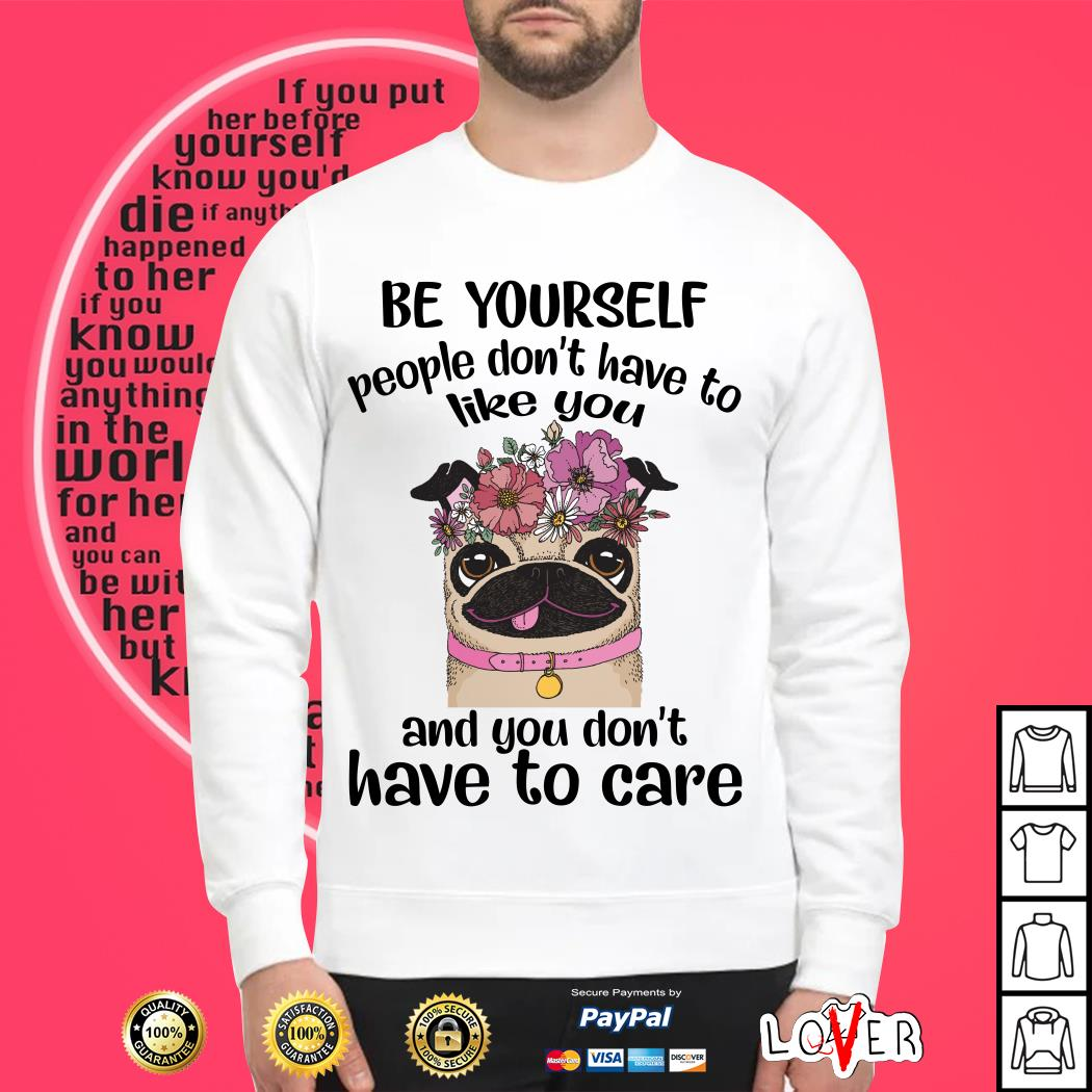 Pug Flower be yourself people don't have to like you and you don't have to care Sweater