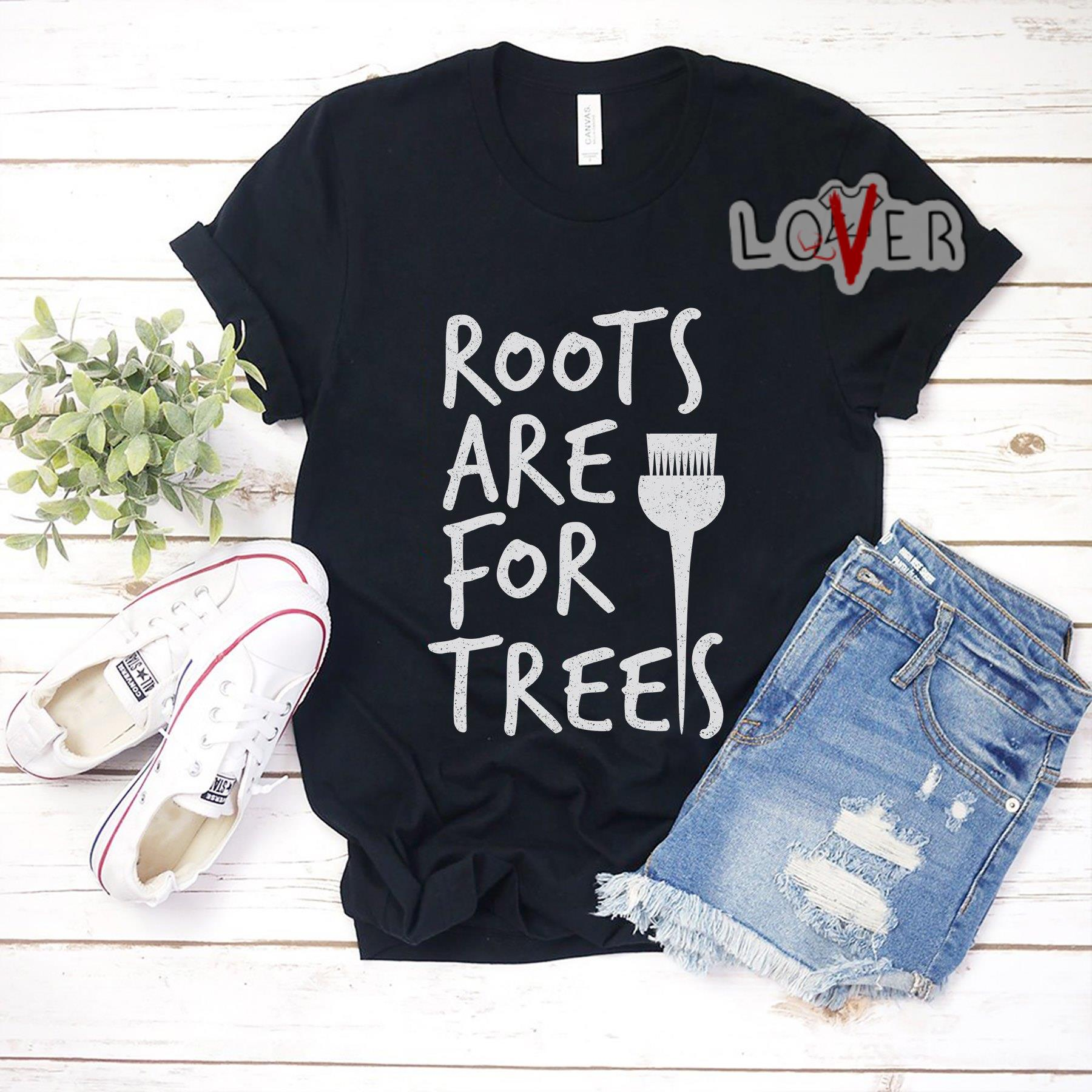 Roots are for trees shirt