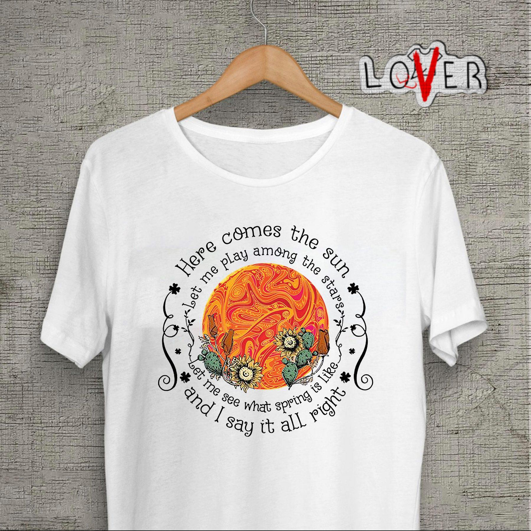 Sunflower here comes the sun let me play among the stars shirt