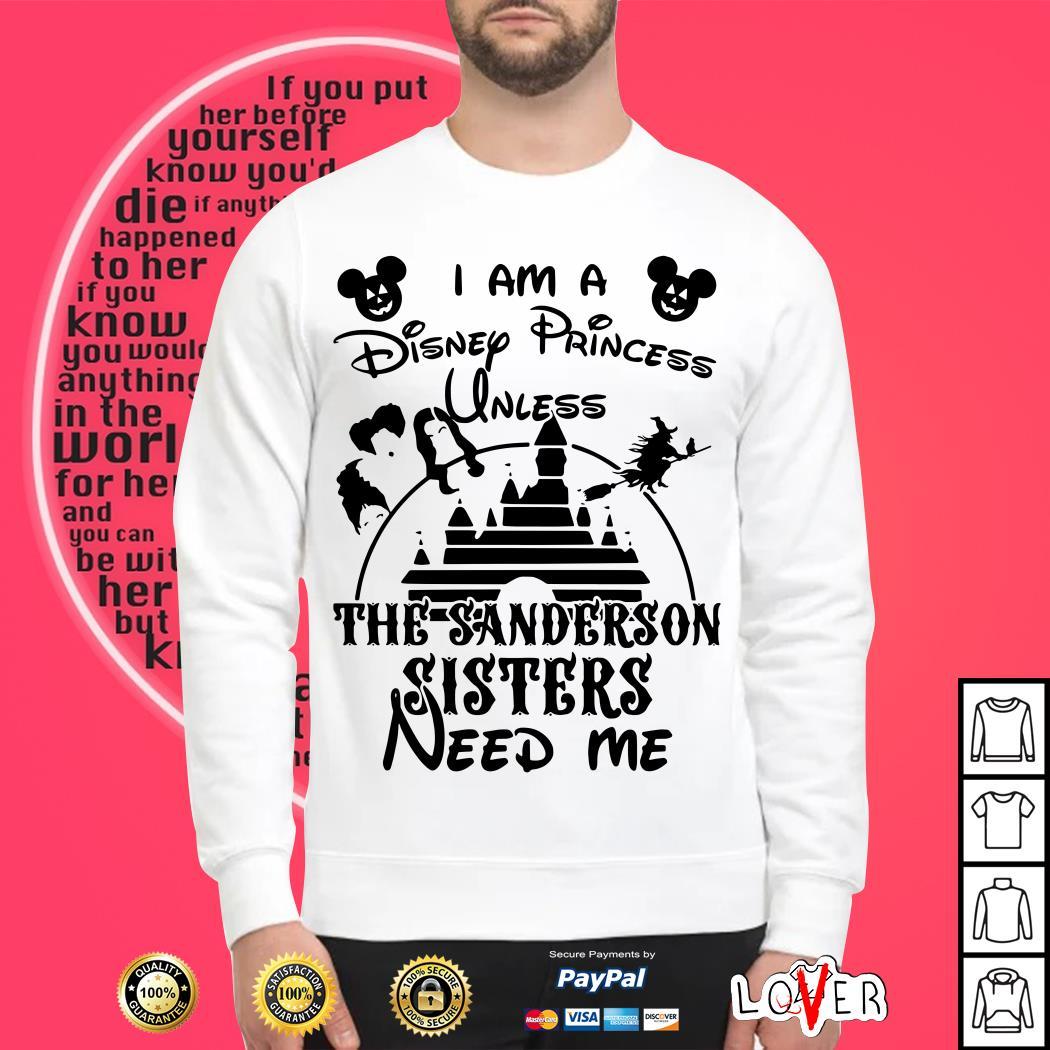 I am a Disney Princess Unless The Sanderson Sisters Need Me Shirt