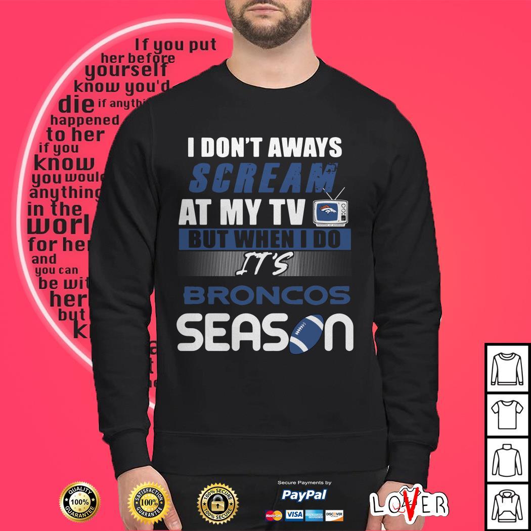 I don't aways scream at my TV but when I do It's Broncos season Sweater