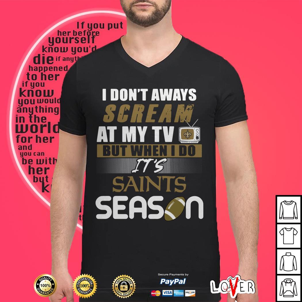 I don't aways scream at my TV but when I do It's Saints season shirt