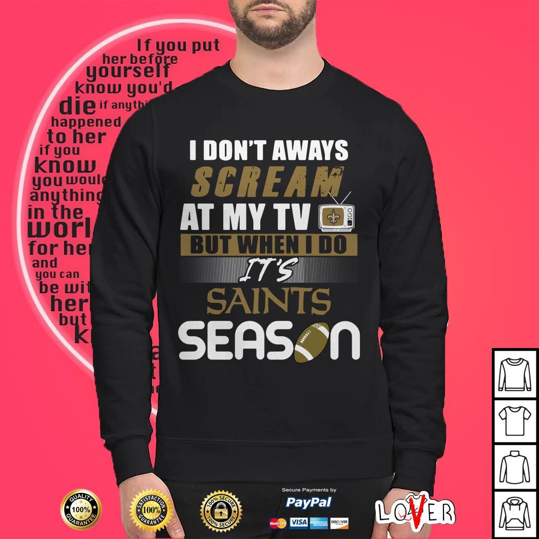 I don't aways scream at my TV but when I do It's Saints season Sweater