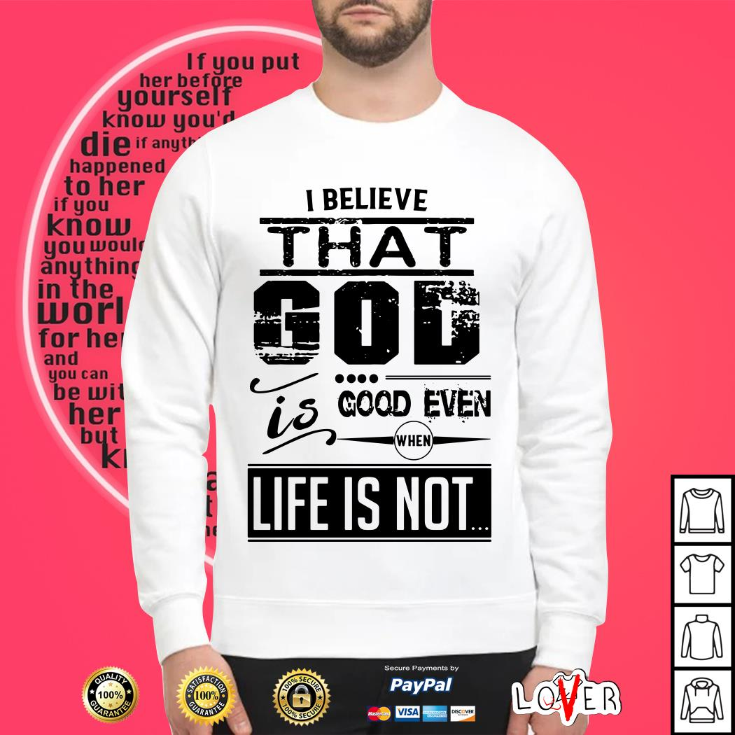 Officai I believe that god is good even life is not shirt