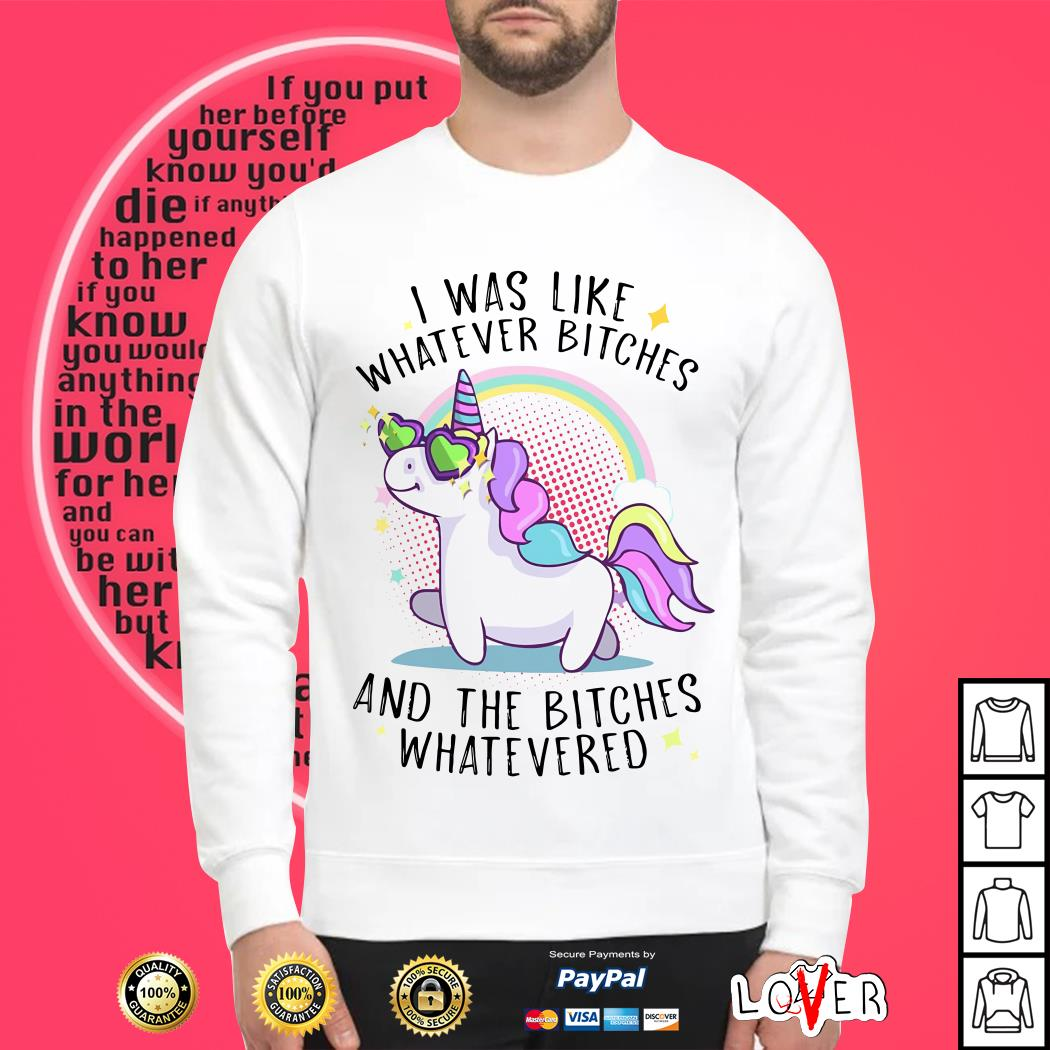 Unicorn I was like whatever bitches and the bitches whatevered Sweater