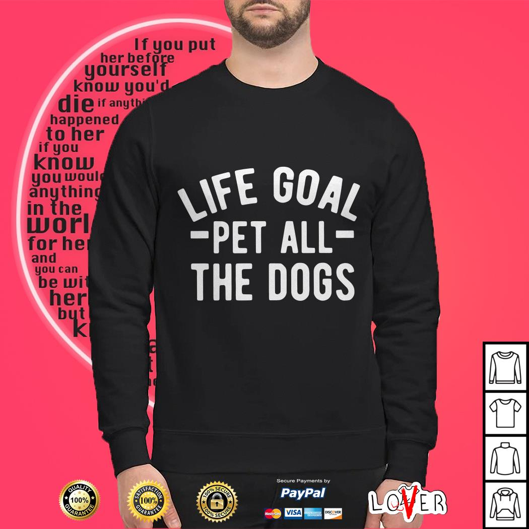 Life Goal Pet all the Dogs shirt