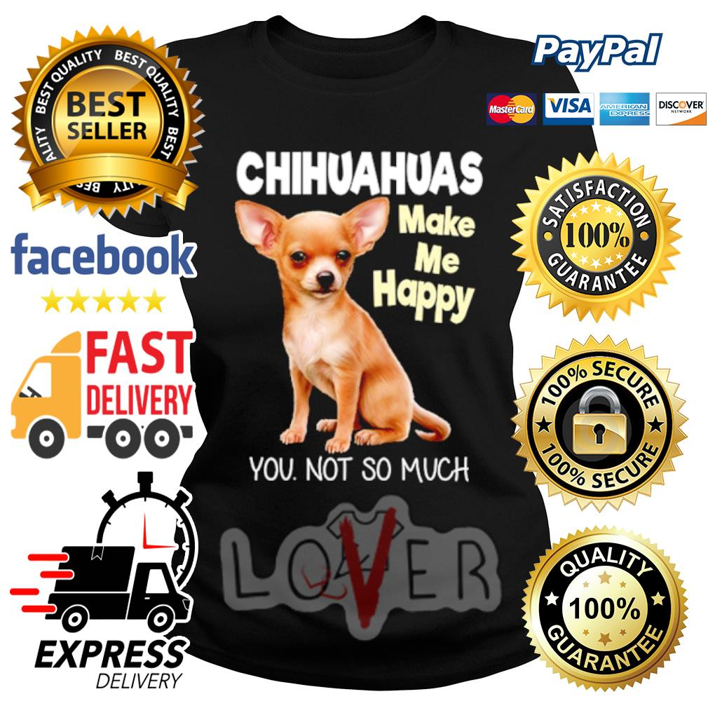 Chihuahua make me happy you not so much s Ladies tee