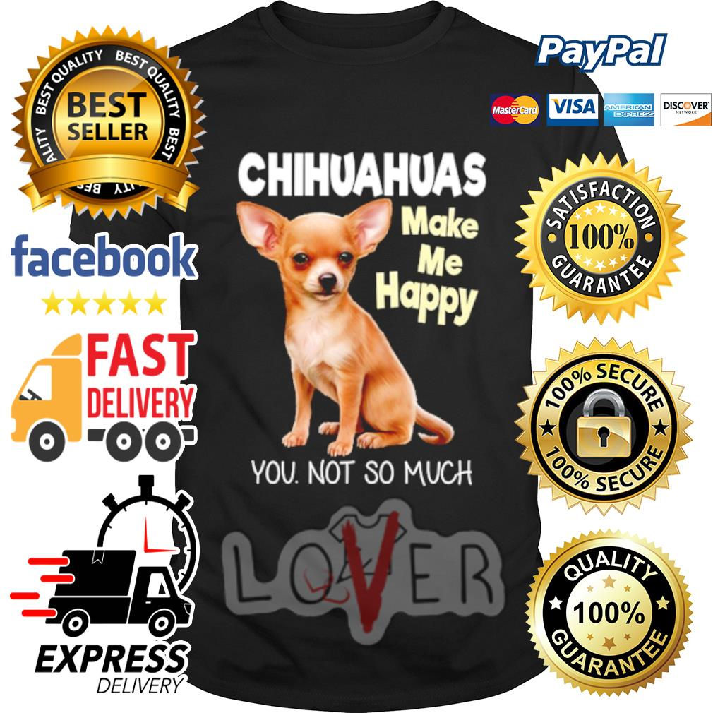 Chihuahua make me happy you not so much shirt
