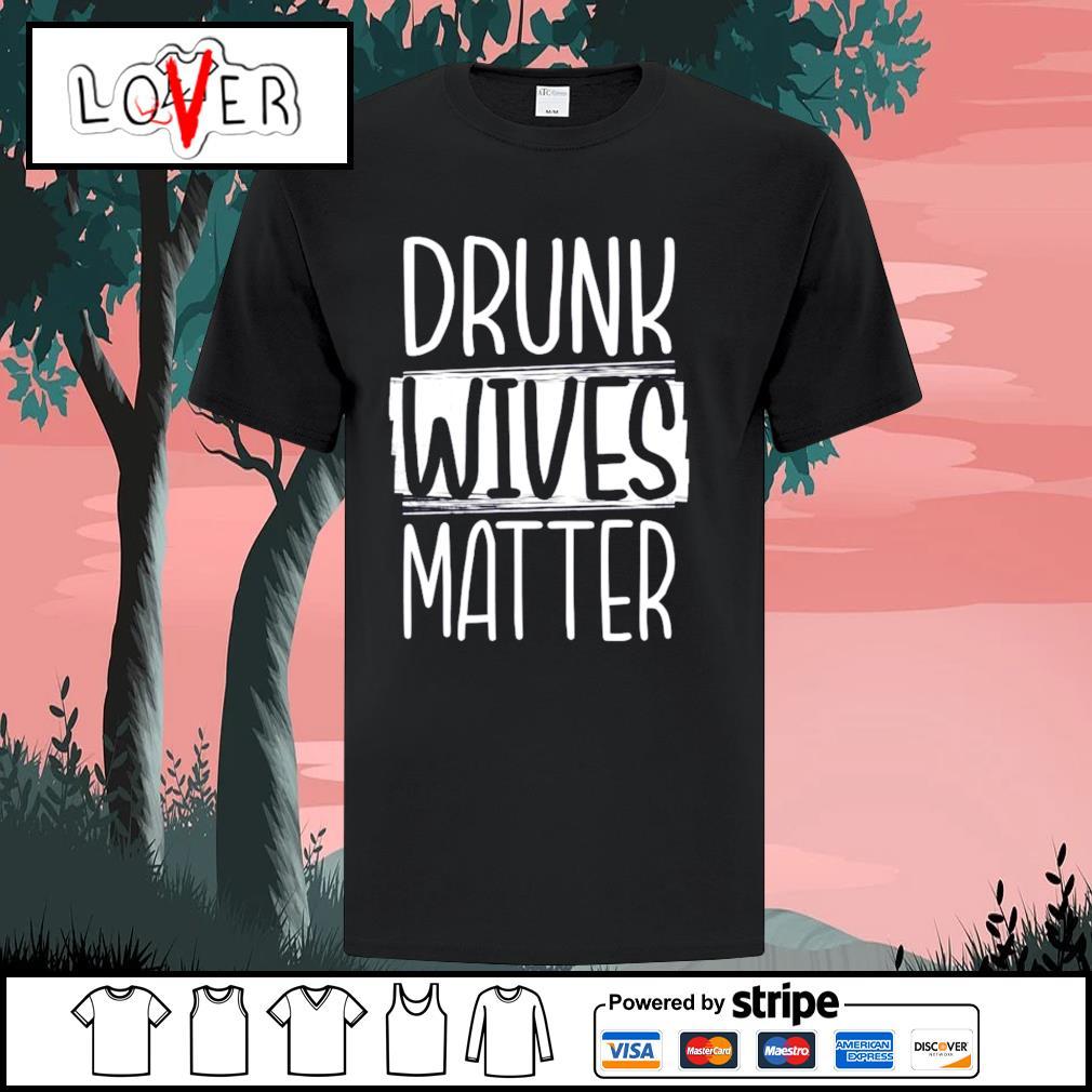 Drunk Wives Matter shirt